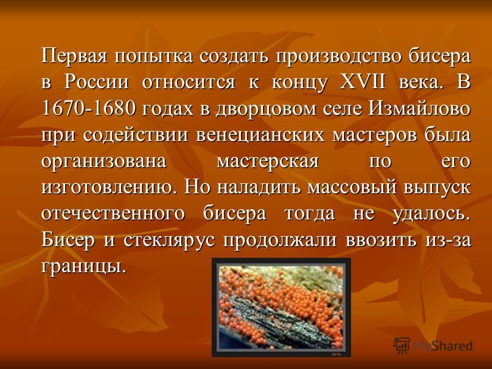 Первая попытка создать производство бисера в России относится к концу XVII века. В 1670-1680 годах в дворцовом селе Измайлово при содействии венецианских мастеров была организована мастерская по его изготовлению. Но наладить массовый выпуск отечестве