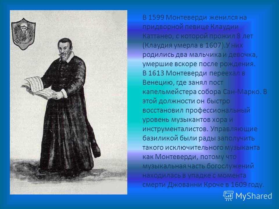 В 1599 Монтеверди женился на придворной певице Клаудии Каттанео, с которой прожил 8 лет (Клаудия умерла в 1607).У них родились два мальчика и девочка, умершие вскоре после рождения. В 1613 Монтеверди переехал в Венецию, где занял пост капельмейстера