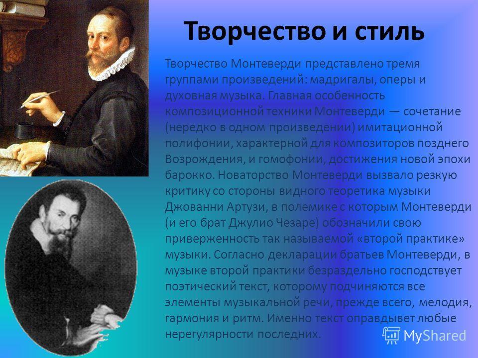 Творчество и стиль Творчество Монтеверди представлено тремя группами произведений: мадригалы, оперы и духовная музыка. Главная особенность композиционной техники Монтеверди сочетание (нередко в одном произведении) имитационной полифонии, характерной
