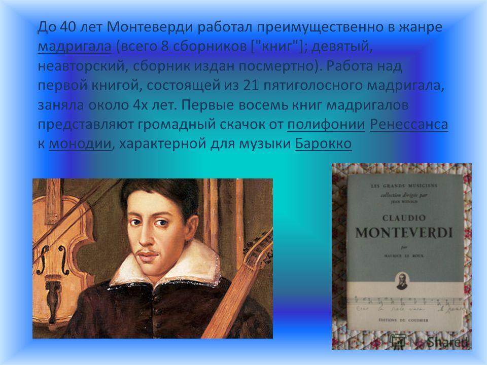 До 40 лет Монтеверди работал преимущественно в жанре мадригала (всего 8 сборников [