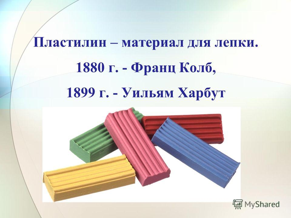 Пластилин – материал для лепки. 1880 г. - Франц Колб, 1899 г. - Уильям Харбут