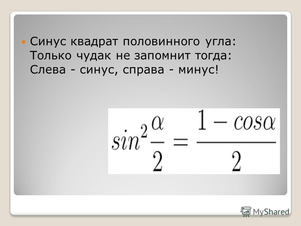 Синус квадрат половинного угла: Только чудак не запомнит тогда: Слева - синус, справа - минус!