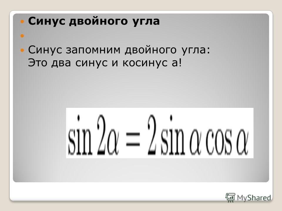 Синус двойного угла Синус запомним двойного угла: Это два синус и косинус а!