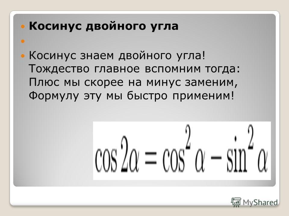 Косинус двойного угла Косинус знаем двойного угла! Тождество главное вспомним тогда: Плюс мы скорее на минус заменим, Формулу эту мы быстро применим!