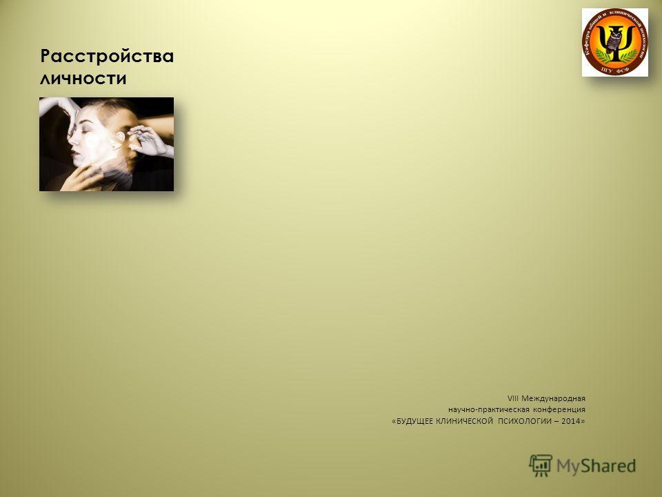 Расстройства личности VIII Международная научно-практическая конференция «БУДУЩЕЕ КЛИНИЧЕСКОЙ ПСИХОЛОГИИ – 2014»