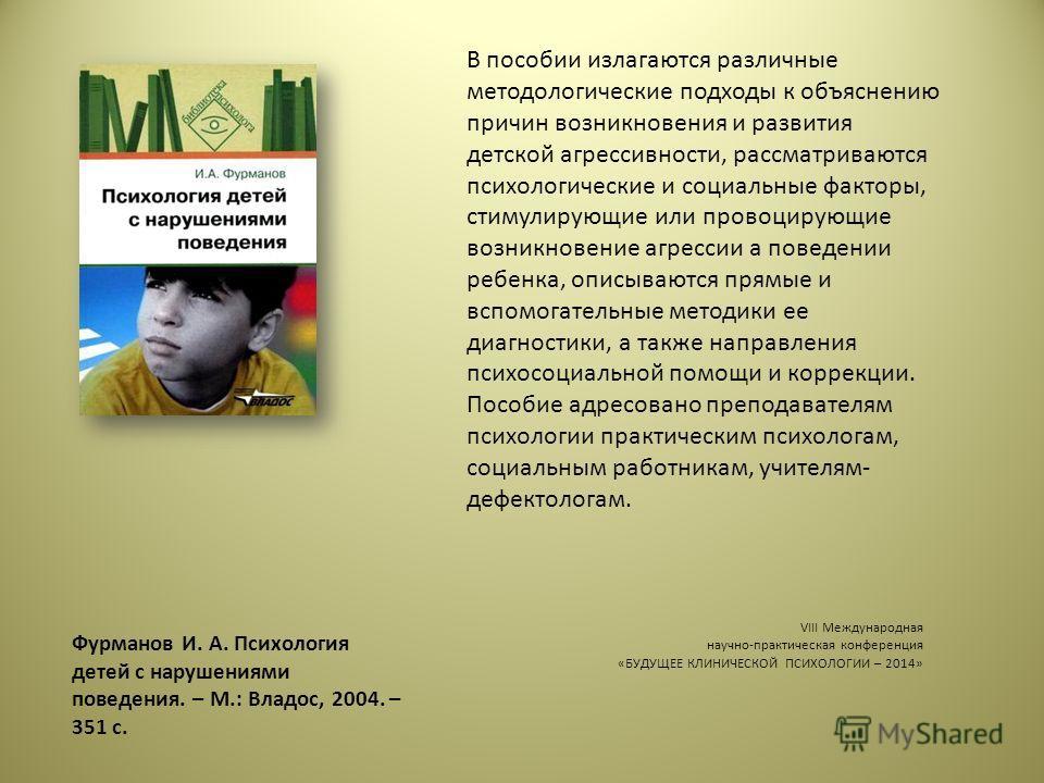 Фурманов И. А. Психология детей с нарушениями поведения. – М.: Владос, 2004. – 351 с. В пособии излагаются различные методологические подходы к объяснению причин возникновения и развития детской агрессивности, рассматриваются психологические и социал