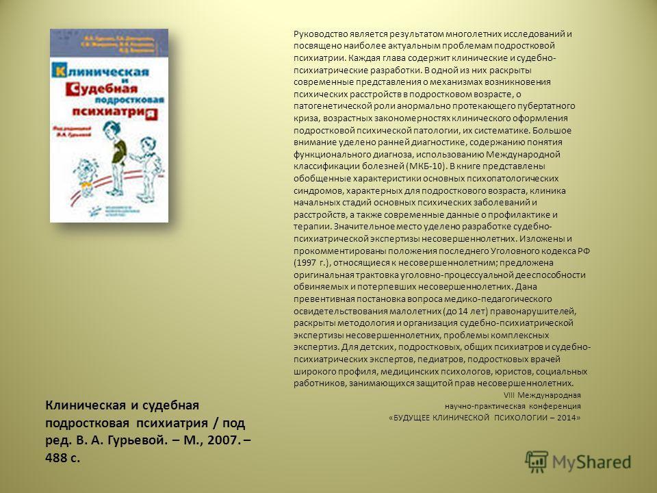 Клиническая и судебная подростковая психиатрия / под ред. В. А. Гурьевой. – М., 2007. – 488 с. Руководство является результатом многолетних исследований и посвящено наиболее актуальным проблемам подростковой психиатрии. Каждая глава содержит клиничес