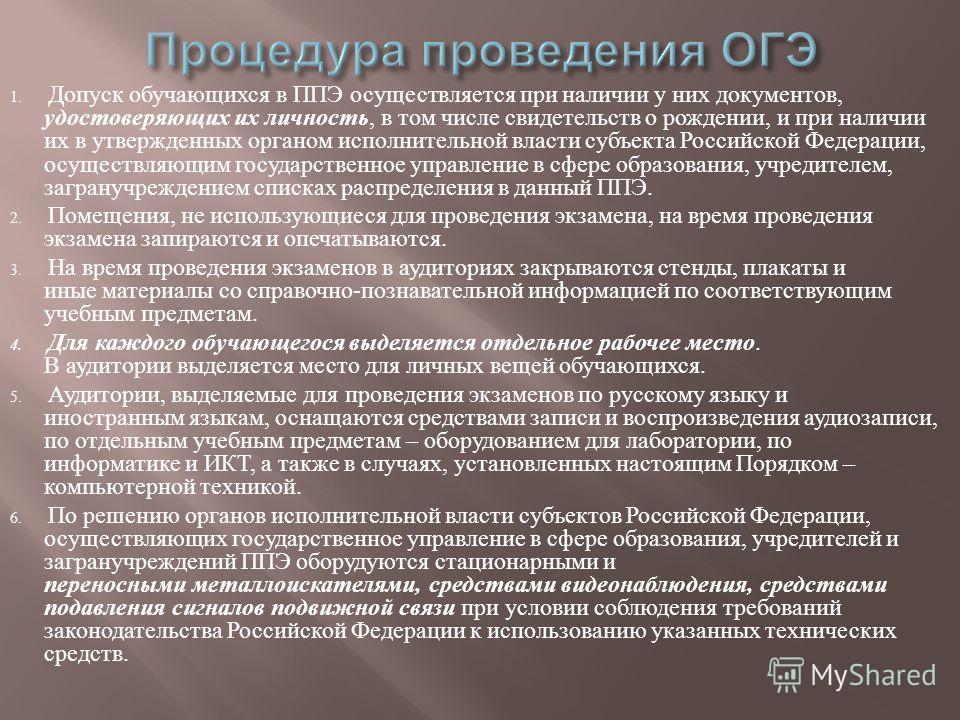 1. Допуск обучающихся в ППЭ осуществляется при наличии у них документов, удостоверяющих их личность, в том числе свидетельств о рождении, и при наличии их в утвержденных органом исполнительной власти субъекта Российской Федерации, осуществляющим госу