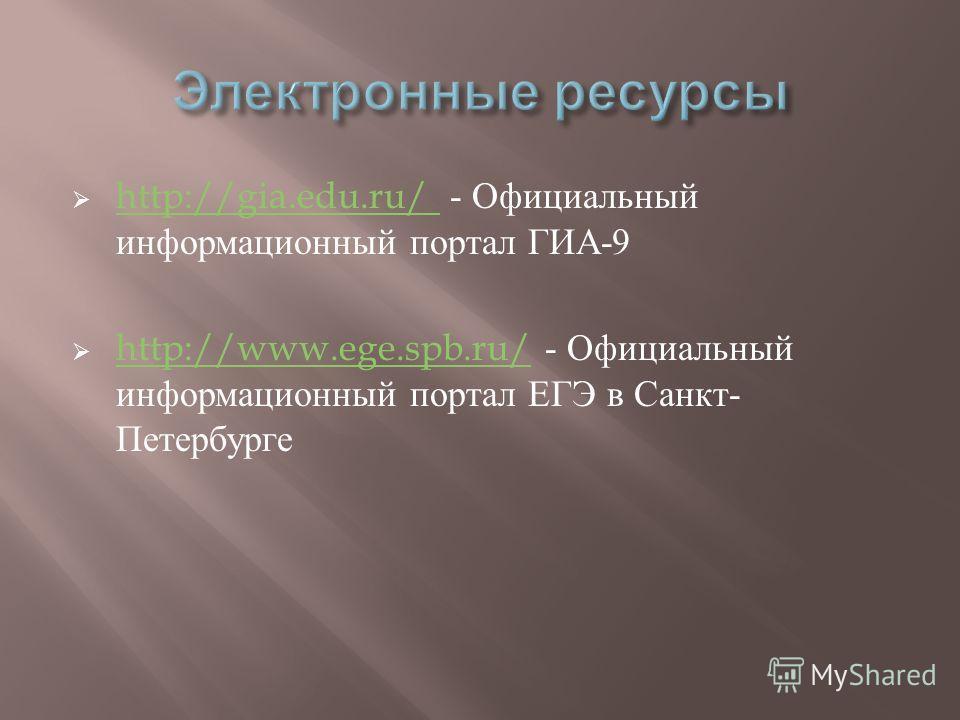 http://gia.edu.ru/ - Официальный информационный портал ГИА -9 http://gia.edu.ru/ http://www.ege.spb.ru/ - Официальный информационный портал ЕГЭ в Санкт - Петербурге http://www.ege.spb.ru/