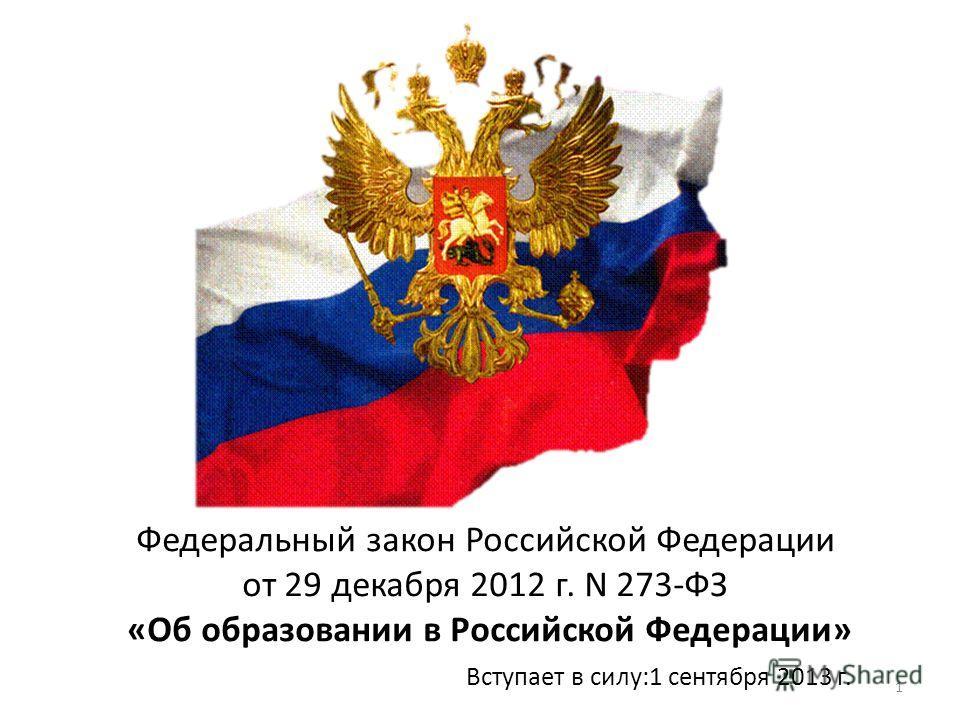 1 Федеральный закон Российской Федерации от 29 декабря 2012 г. N 273-ФЗ «Об образовании в Российской Федерации» Вступает в силу:1 сентября 2013 г.