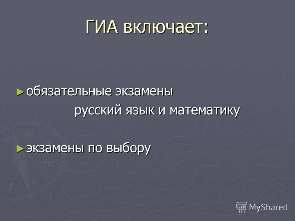 ГИА включает: обязательные экзамены обязательные экзамены русский язык и математику экзамены по выбору экзамены по выбору