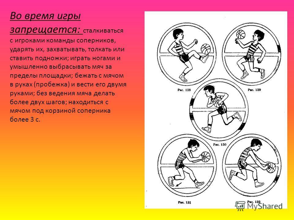 Во время игры запрещается: сталкиваться с игроками команды соперников, ударять их, захватывать, толкать или ставить подножки; играть ногами и умышленно выбрасывать мяч за пределы площадки; бежать с мячом в руках (пробежка) и вести его двумя руками; б