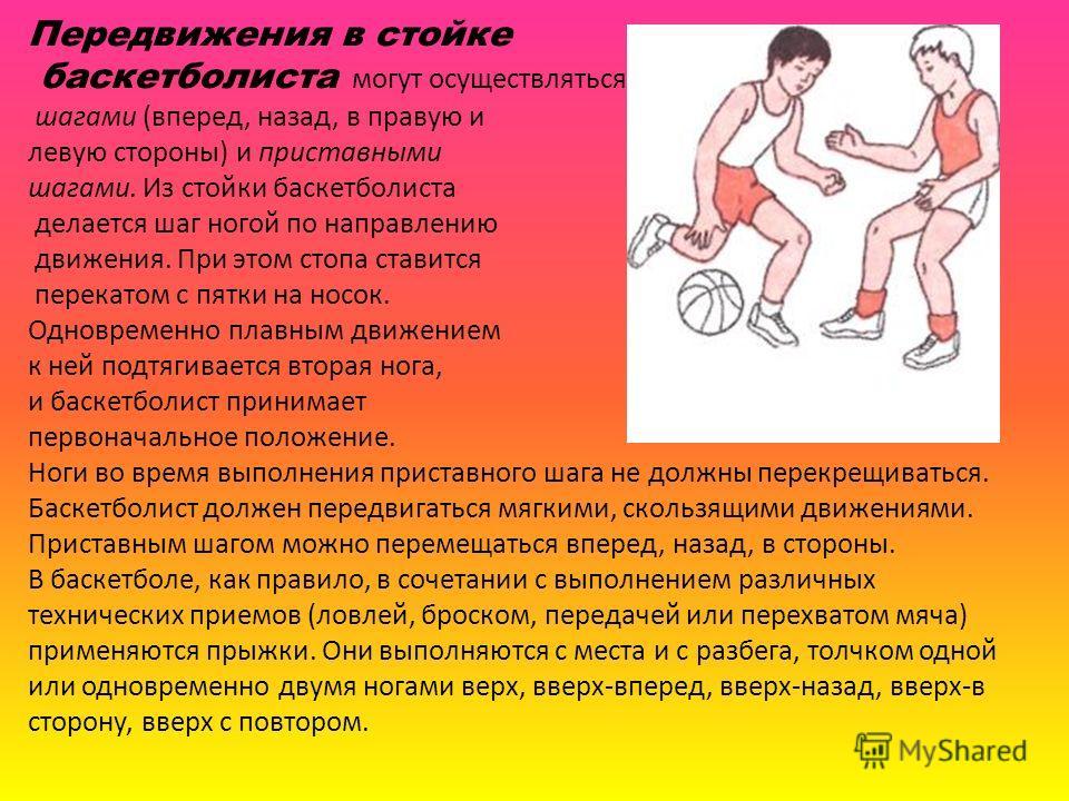 Передвижения в стойке баскетболиста могут осуществляться шагами (вперед, назад, в правую и левую стороны) и приставными шагами. Из стойки баскетболиста делается шаг ногой по направлению движения. При этом стопа ставится перекатом с пятки на носок. Од