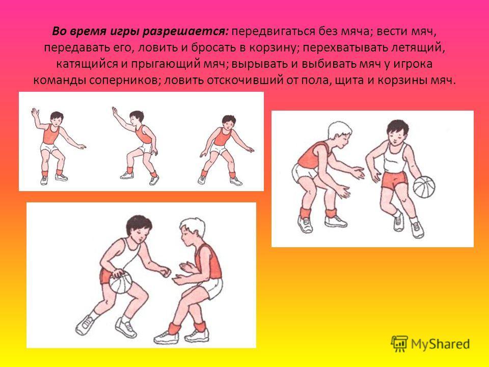 Во время игры разрешается: передвигаться без мяча; вести мяч, передавать его, ловить и бросать в корзину; перехватывать летящий, катящийся и прыгающий мяч; вырывать и выбивать мяч у игрока команды соперников; ловить отскочивший от пола, щита и корзи