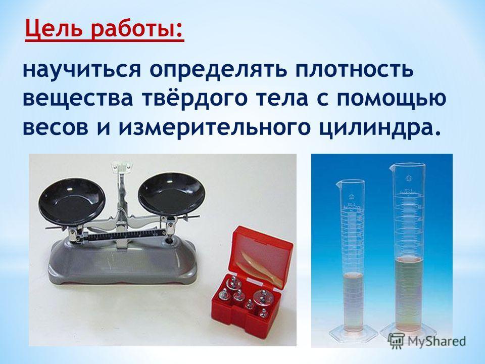 Цель работы: научиться определять плотность вещества твёрдого тела с помощью весов и измерительного цилиндра.