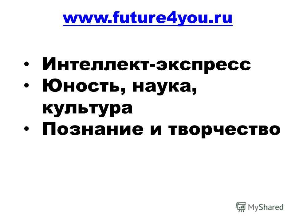 www.future4you.ru Интеллект-экспресс Юность, наука, культура Познание и творчество