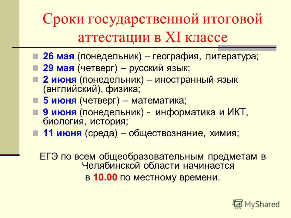 Сроки государственной итоговой аттестации в XI классе 26 мая (понедельник) – география, литература; 29 мая (четверг) – русский язык; 2 июня (понедельник) – иностранный язык (английский), физика; 5 июня (четверг) – математика; 9 июня (понедельник) - и