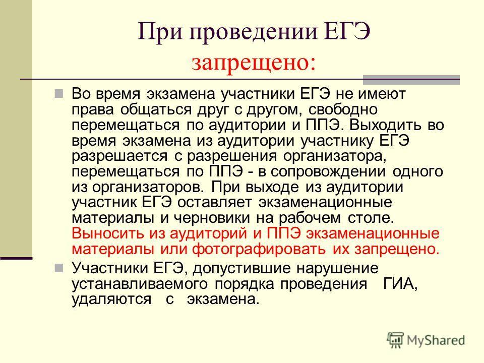 При проведении ЕГЭ запрещено: Во время экзамена участники ЕГЭ не имеют права общаться друг с другом, свободно перемещаться по аудитории и ППЭ. Выходить во время экзамена из аудитории участнику ЕГЭ разрешается с разрешения организатора, перемещаться п