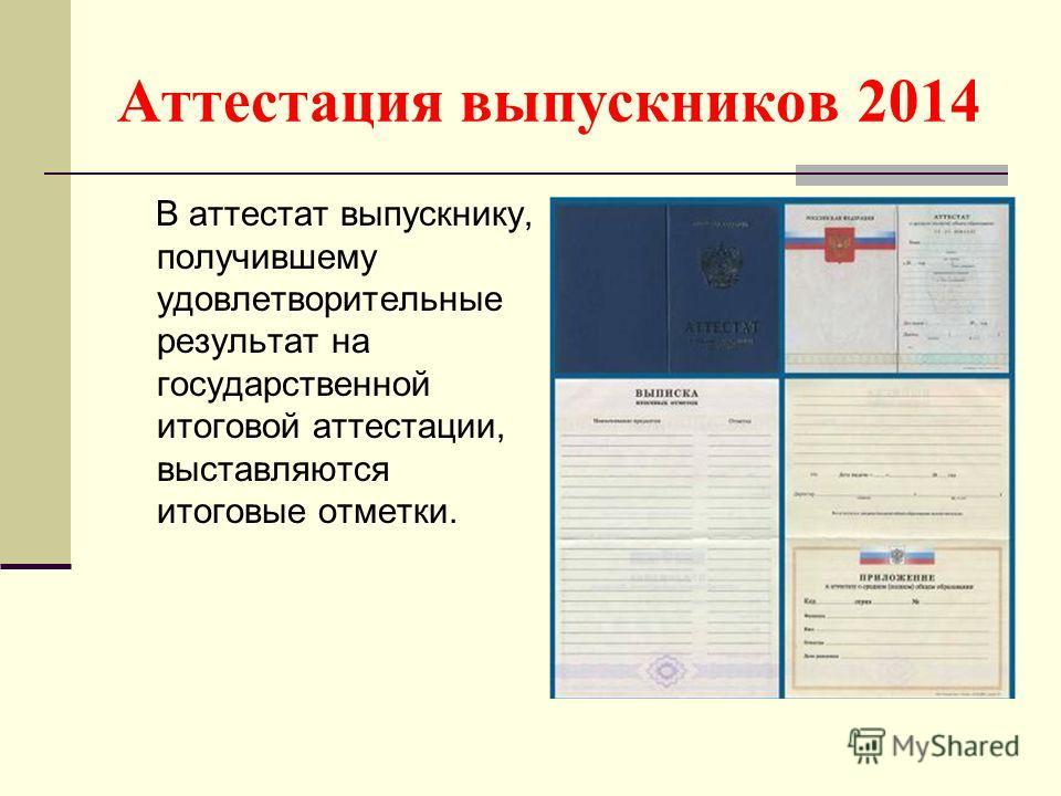 Аттестация выпускников 2014 В аттестат выпускнику, получившему удовлетворительные результат на государственной итоговой аттестации, выставляются итоговые отметки.