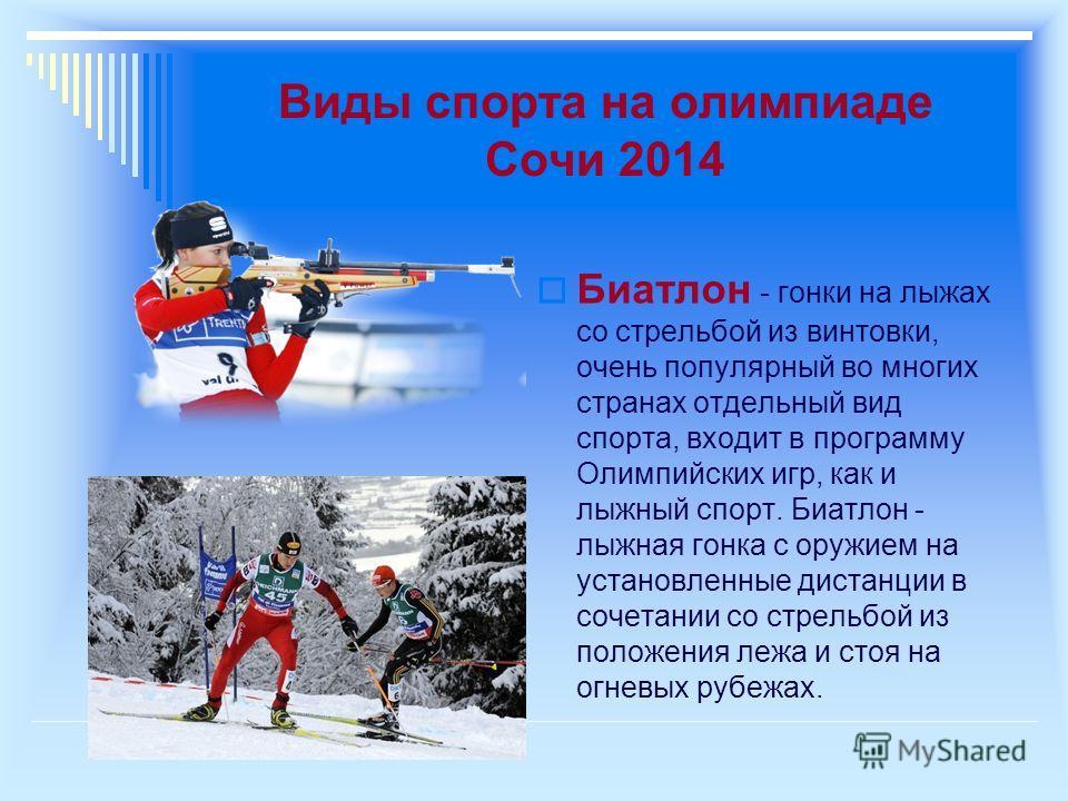 Виды спорта на олимпиаде Сочи 2014 Биатлон - гонки на лыжах со стрельбой из винтовки, очень популярный во многих странах отдельный вид спорта, входит в программу Олимпийских игр, как и лыжный спорт. Биатлон - лыжная гонка с оружием на установленные д