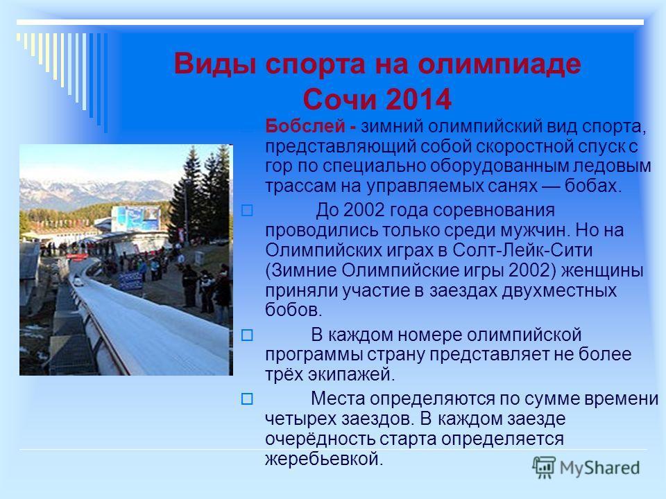 Виды спорта на олимпиаде Сочи 2014 Бобслей - зимний олимпийский вид спорта, представляющий собой скоростной спуск с гор по специально оборудованным ледовым трассам на управляемых санях бобах. До 2002 года соревнования проводились только среди мужчин.