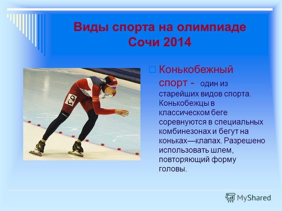 Виды спорта на олимпиаде Сочи 2014 Конькобежный спорт - один из старейших видов спорта. Конькобежцы в классическом беге соревнуются в специальных комбинезонах и бегут на конькахклапах. Разрешено использовать шлем, повторяющий форму головы.