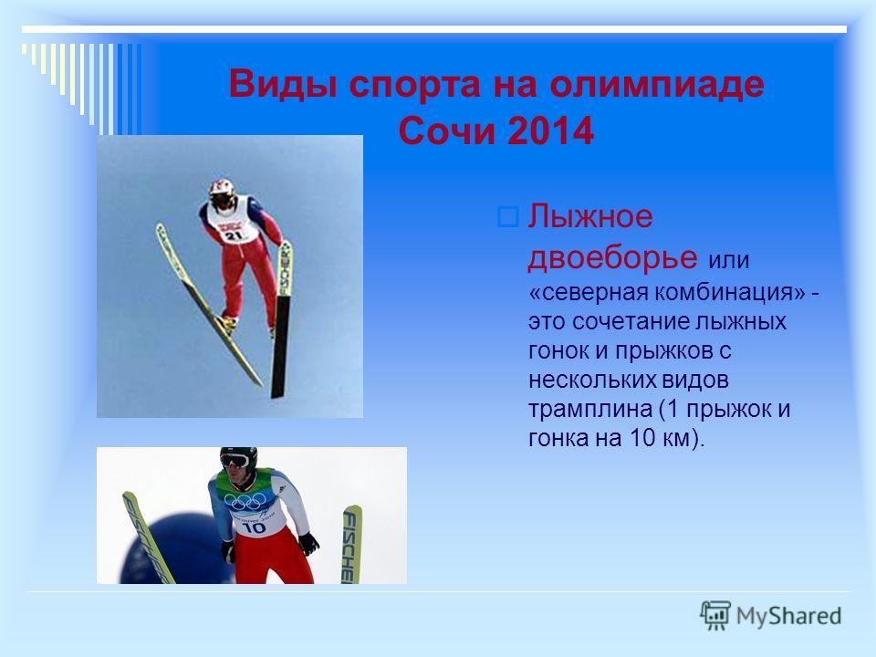 Виды спорта на олимпиаде Сочи 2014 Лыжное двоеборье или «северная комбинация» - это сочетание лыжных гонок и прыжков с нескольких видов трамплина (1 прыжок и гонка на 10 км).