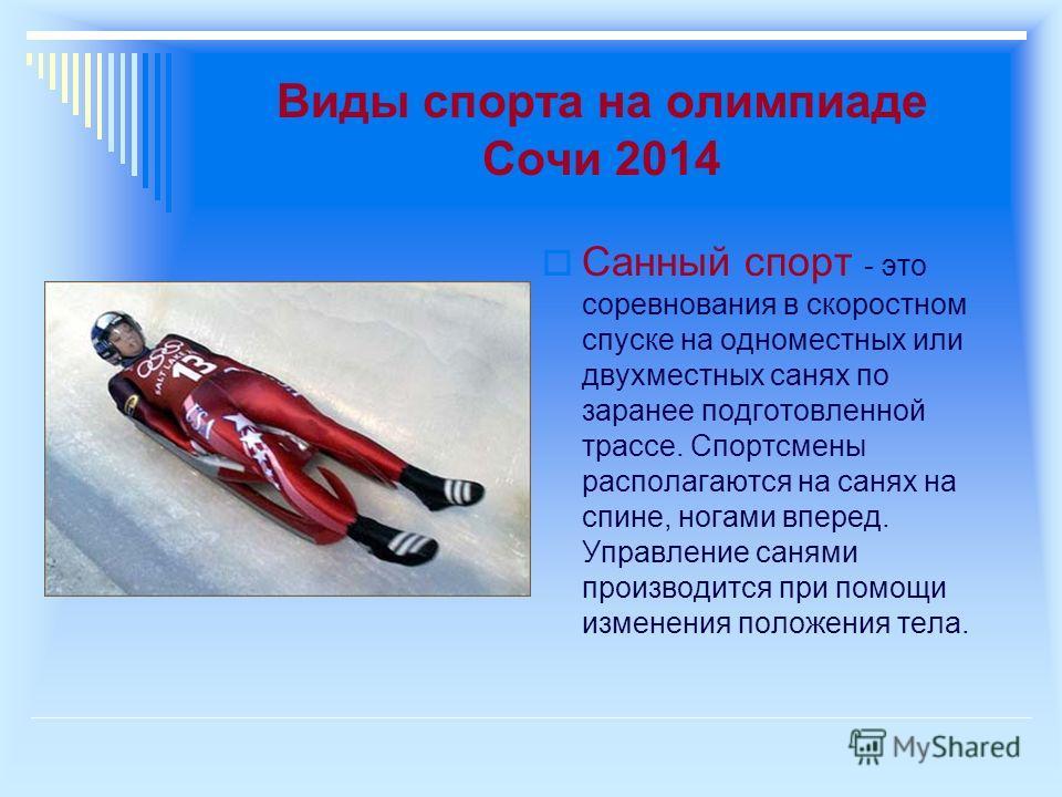 Виды спорта на олимпиаде Сочи 2014 Санный спорт - это соревнования в скоростном спуске на одноместных или двухместных санях по заранее подготовленной трассе. Спортсмены располагаются на санях на спине, ногами вперед. Управление санями производится пр