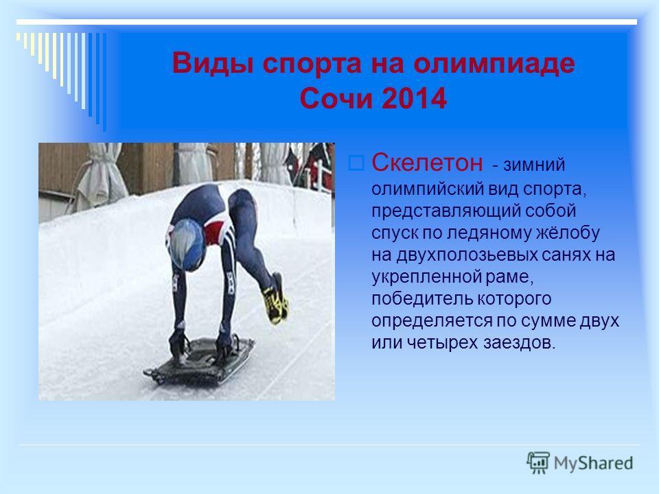 Виды спорта на олимпиаде Сочи 2014 Скелетон - зимний олимпийский вид спорта, представляющий собой спуск по ледяному жёлобу на двухполозьевых санях на укрепленной раме, победитель которого определяется по сумме двух или четырех заездов.