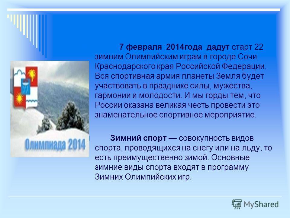 7 февраля 2014года дадут старт 22 зимним Олимпийским играм в городе Сочи Краснодарского края Российской Федерации. Вся спортивная армия планеты Земля будет участвовать в празднике силы, мужества, гармонии и молодости. И мы горды тем, что России оказа