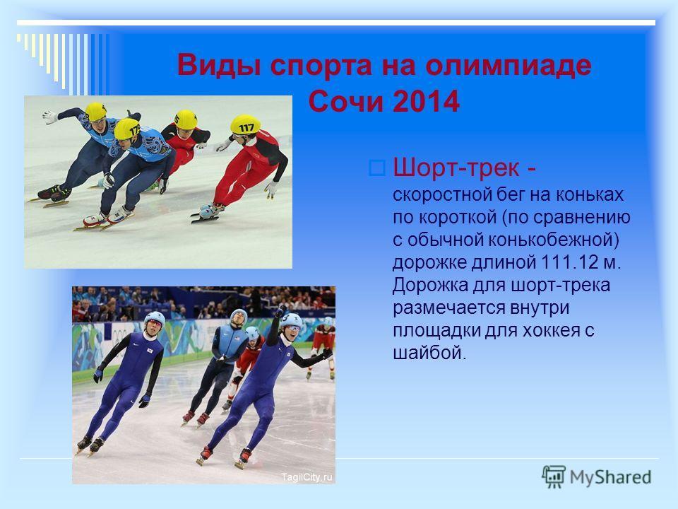 Виды спорта на олимпиаде Сочи 2014 Шорт-трек - скоростной бег на коньках по короткой (по сравнению с обычной конькобежной) дорожке длиной 111.12 м. Дорожка для шорт-трека размечается внутри площадки для хоккея с шайбой.