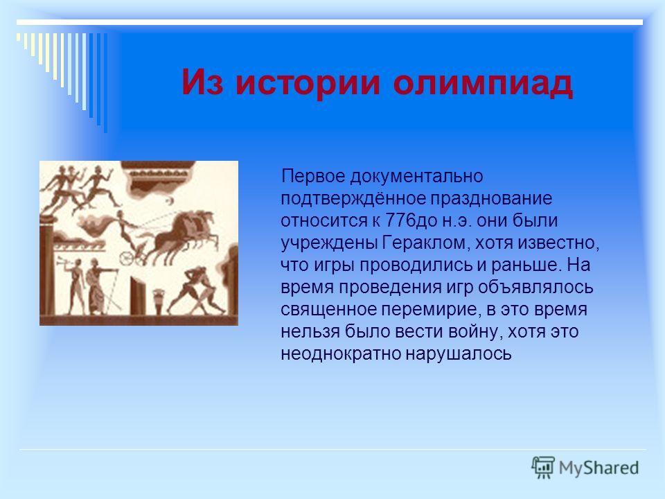 Из истории олимпиад Первое документально подтверждённое празднование относится к 776до н.э. они были учреждены Гераклом, хотя известно, что игры проводились и раньше. На время проведения игр объявлялось священное перемирие, в это время нельзя было ве