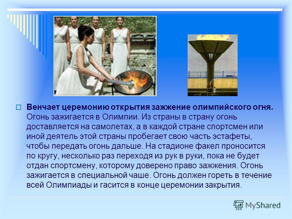 Венчает церемонию открытия зажжение олимпийского огня. Огонь зажигается в Олимпии. Из страны в страну огонь доставляется на самолетах, а в каждой стране спортсмен или иной деятель этой страны пробегает свою часть эстафеты, чтобы передать огонь дальше