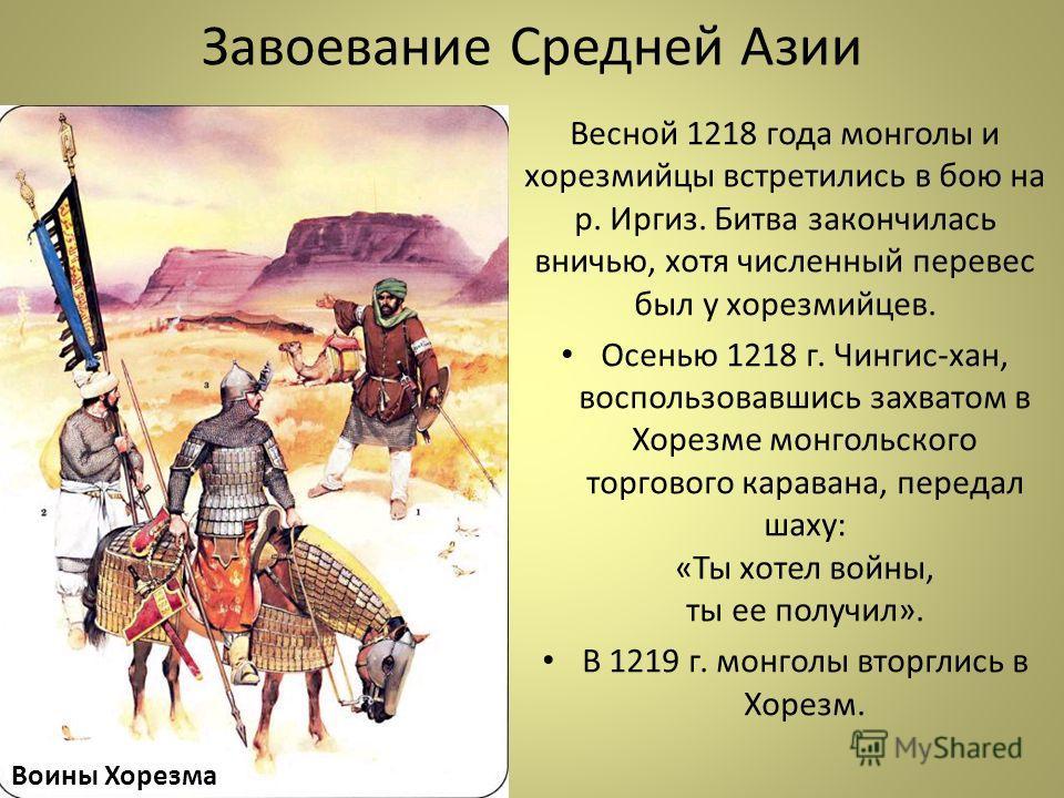 Завоевание Средней Азии Весной 1218 года монголы и хорезмийцы встретились в бою на р. Иргиз. Битва закончилась вничью, хотя численный перевес был у хорезмийцев. Осенью 1218 г. Чингис-хан, воспользовавшись захватом в Хорезме монгольского торгового кар