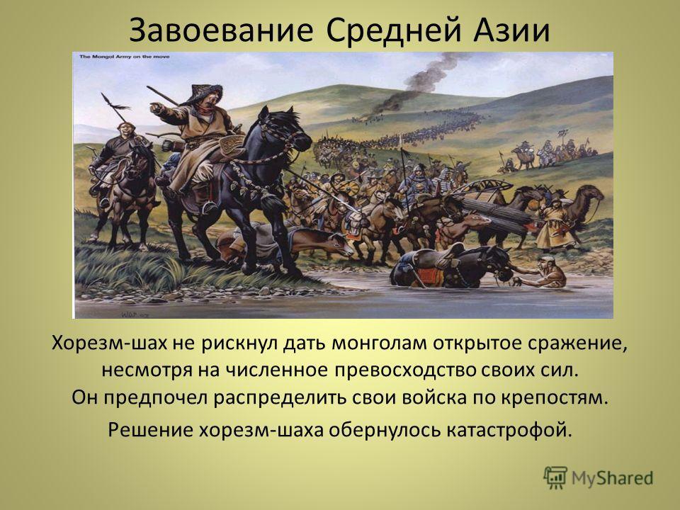 Завоевание Средней Азии Хорезм-шах не рискнул дать монголам открытое сражение, несмотря на численное превосходство своих сил. Он предпочел распределить свои войска по крепостям. Решение хорезм-шаха обернулось катастрофой.