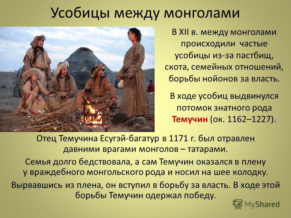 Усобицы между монголами Отец Темучина Есугэй-багатур в 1171 г. был отравлен давними врагами монголов – татарами. Семья долго бедствовала, а сам Темучин оказался в плену у враждебного монгольского рода и носил на шее колодку. Вырвавшись из плена, он в