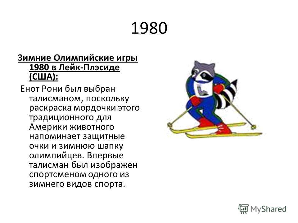 1980 Зимние Олимпийские игры 1980 в Лейк-Плэсиде (США): Енот Рони был выбран талисманом, поскольку раскраска мордочки этого традиционного для Америки животного напоминает защитные очки и зимнюю шапку олимпийцев. Впервые талисман был изображен спортсм