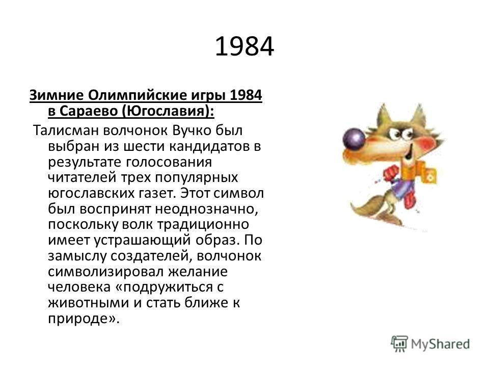 1984 Зимние Олимпийские игры 1984 в Сараево (Югославия): Талисман волчонок Вучко был выбран из шести кандидатов в результате голосования читателей трех популярных югославских газет. Этот символ был воспринят неоднозначно, поскольку волк традиционно и