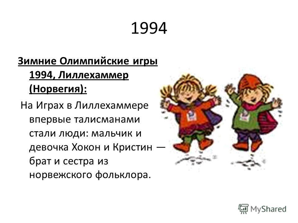 1994 Зимние Олимпийские игры 1994, Лиллехаммер (Норвегия): На Играх в Лиллехаммере впервые талисманами стали люди: мальчик и девочка Хокон и Кристин брат и сестра из норвежского фольклора.