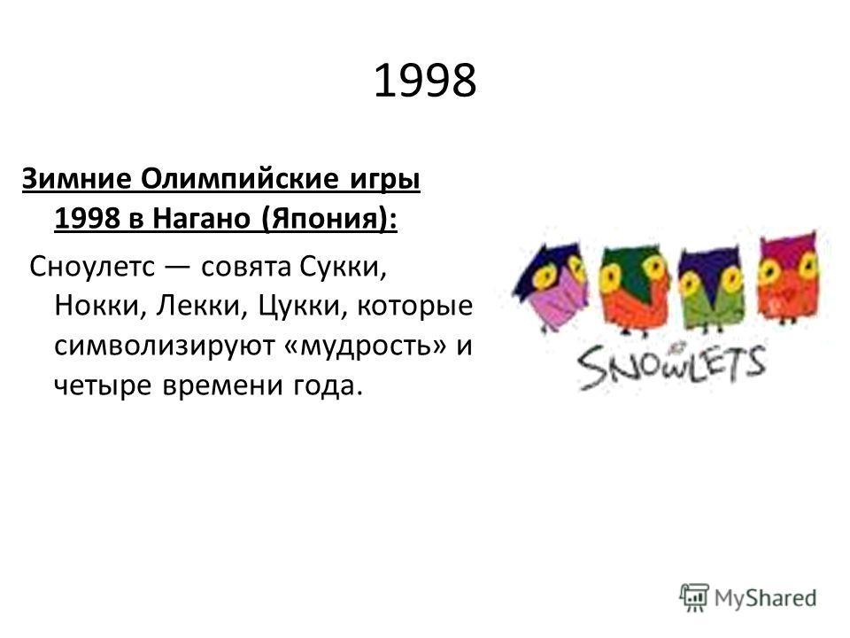 1998 Зимние Олимпийские игры 1998 в Нагано (Япония): Сноулетс совята Сукки, Нокки, Лекки, Цукки, которые символизируют «мудрость» и четыре времени года.