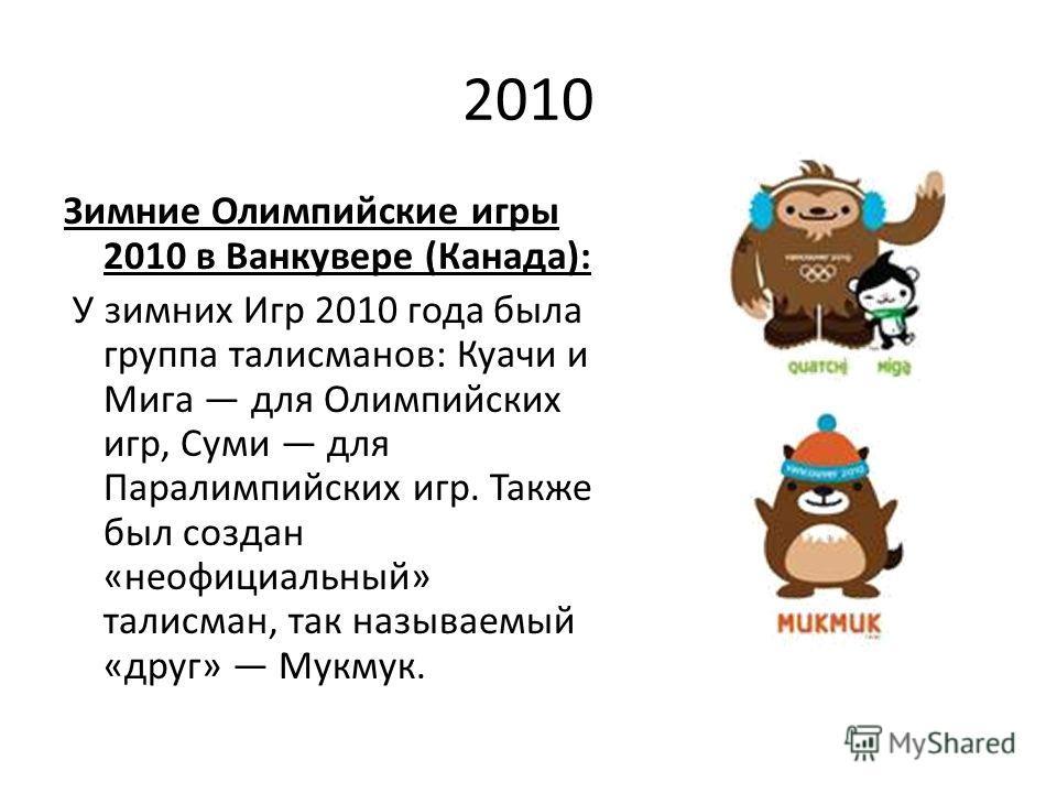 2010 Зимние Олимпийские игры 2010 в Ванкувере (Канада): У зимних Игр 2010 года была группа талисманов: Куачи и Мига для Олимпийских игр, Суми для Паралимпийских игр. Также был создан «неофициальный» талисман, так называемый «друг» Мукмук.