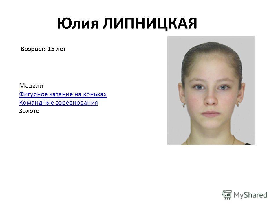 Возраст: 15 лет Юлия ЛИПНИЦКАЯ Медали Фигурное катание на коньках Командные соревнования Золото