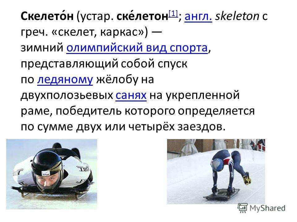 Скелето́н (устар. ске́летон [1] ; англ. skeleton с греч. «скелет, каркас») зимний олимпийский вид спорта, представляющий собой спуск по ледяному жёлобу на двухполозьевых санях на укрепленной раме, победитель которого определяется по сумме двух или че