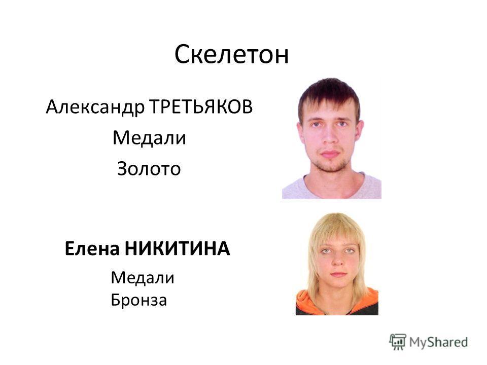 Скелетон Александр ТРЕТЬЯКОВ Медали Золото Елена НИКИТИНА Медали Бронза