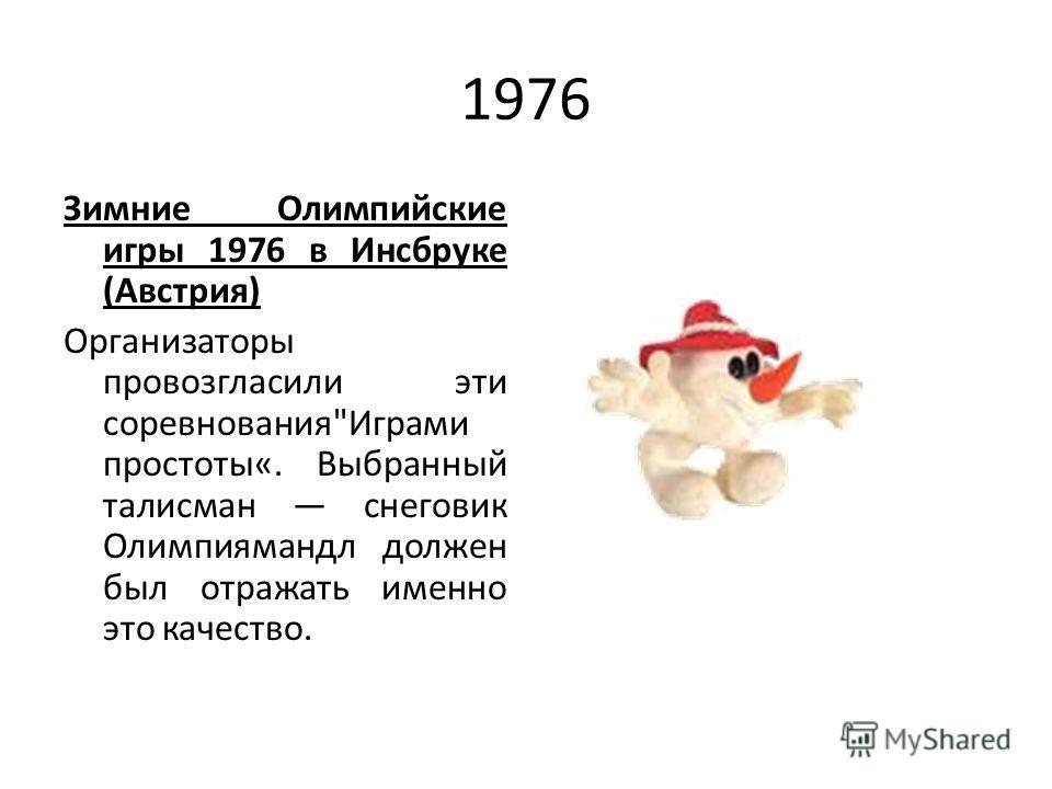 1976 Зимние Олимпийские игры 1976 в Инсбруке (Австрия) Организаторы провозгласили эти соревнованияИграми простоты«. Выбранный талисман снеговик Олимпиямандл должен был отражать именно это качество.