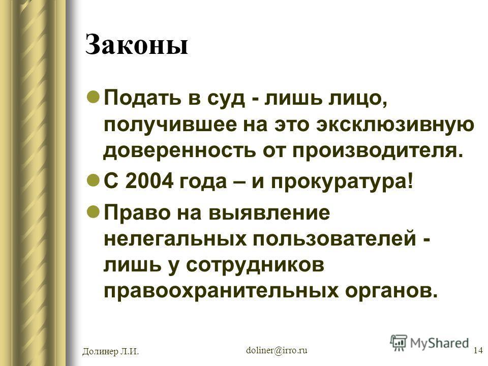 Долинер Л.И. doliner@irro.ru14 Законы Подать в суд - лишь лицо, получившее на это эксклюзивную доверенность от производителя. С 2004 года – и прокуратура! Право на выявление нелегальных пользователей - лишь у сотрудников правоохранительных органов.