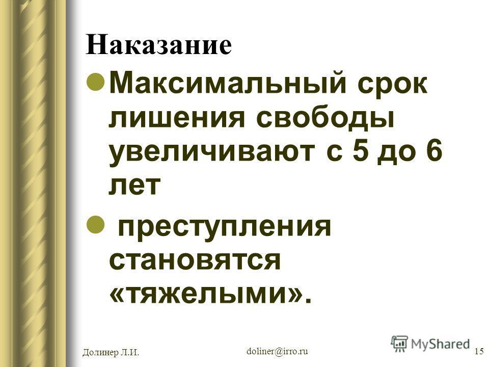 Долинер Л.И. doliner@irro.ru15 Наказание Максимальный срок лишения свободы увеличивают с 5 до 6 лет преступления становятся «тяжелыми».
