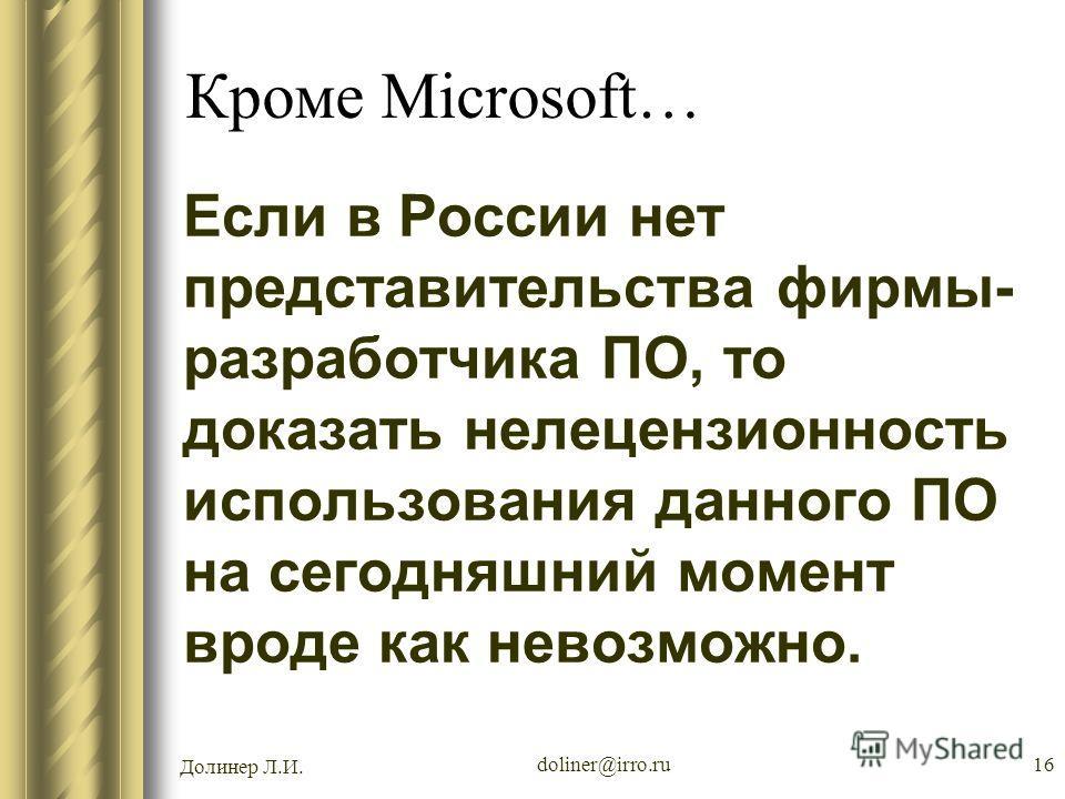 Долинер Л.И. doliner@irro.ru16 Кроме Microsoft… Если в России нет представительства фирмы- разработчика ПО, то доказать нелецензионность использования данного ПО на сегодняшний момент вроде как невозможно.