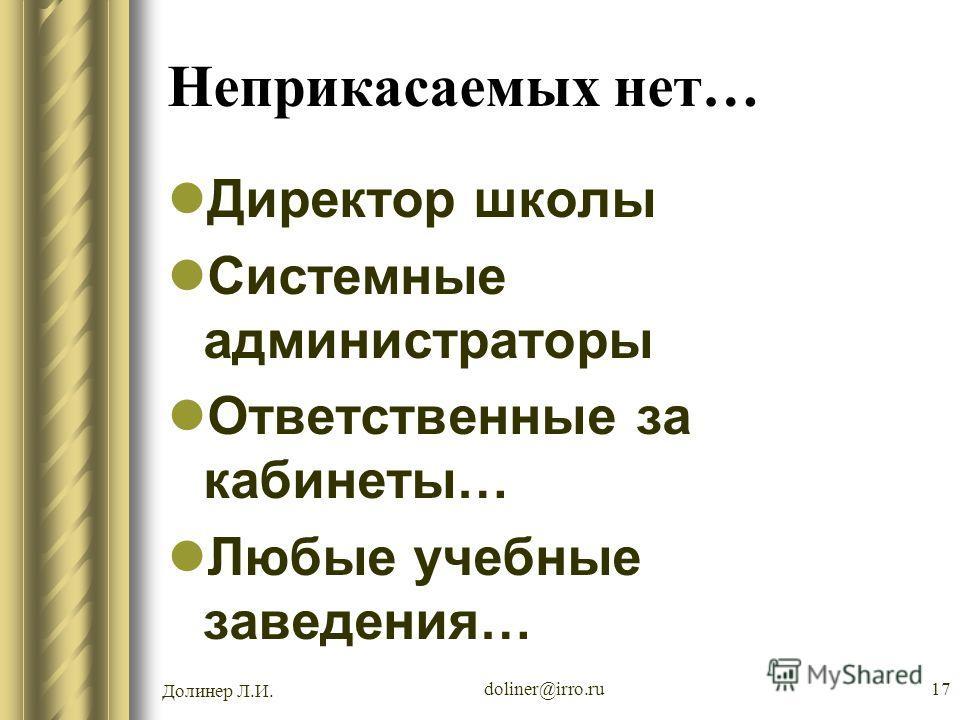 Долинер Л.И. doliner@irro.ru17 Неприкасаемых нет… Директор школы Системные администраторы Ответственные за кабинеты… Любые учебные заведения…