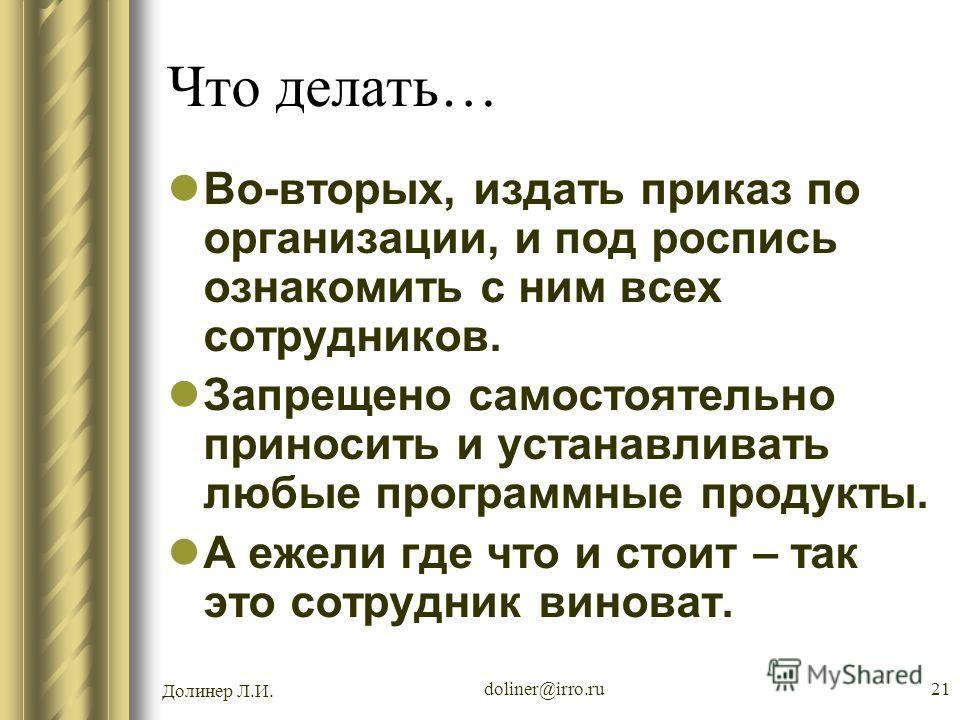 Долинер Л.И. doliner@irro.ru21 Что делать… Во-вторых, издать приказ по организации, и под роспись ознакомить с ним всех сотрудников. Запрещено самостоятельно приносить и устанавливать любые программные продукты. А ежели где что и стоит – так это сотр